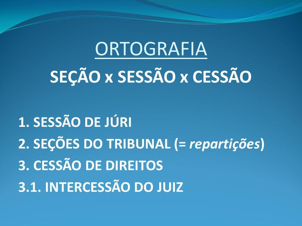 ORTOGRAFIA SEÇÃO x SESSÃO x CESSÃO 1. SESSÃO DE JÚRI