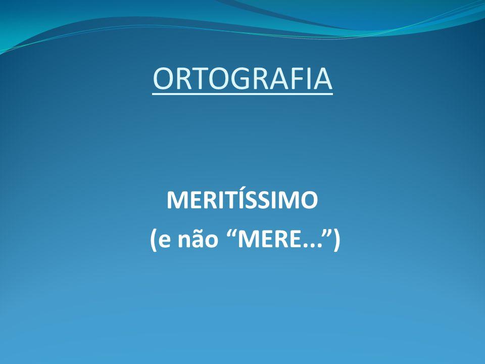 ORTOGRAFIA MERITÍSSIMO (e não MERE... )