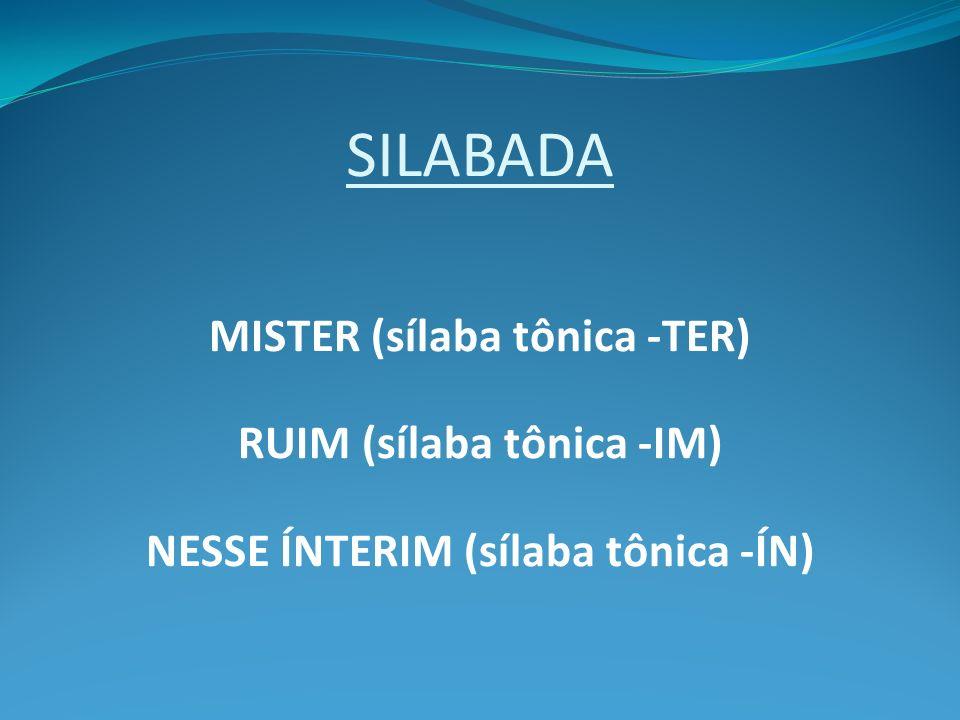 MISTER (sílaba tônica -TER) RUIM (sílaba tônica -IM)