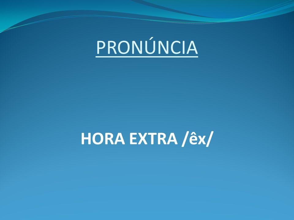 PRONÚNCIA HORA EXTRA /êx/