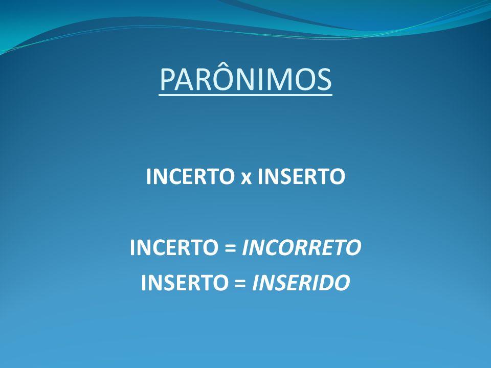 PARÔNIMOS INCERTO x INSERTO INCERTO = INCORRETO INSERTO = INSERIDO