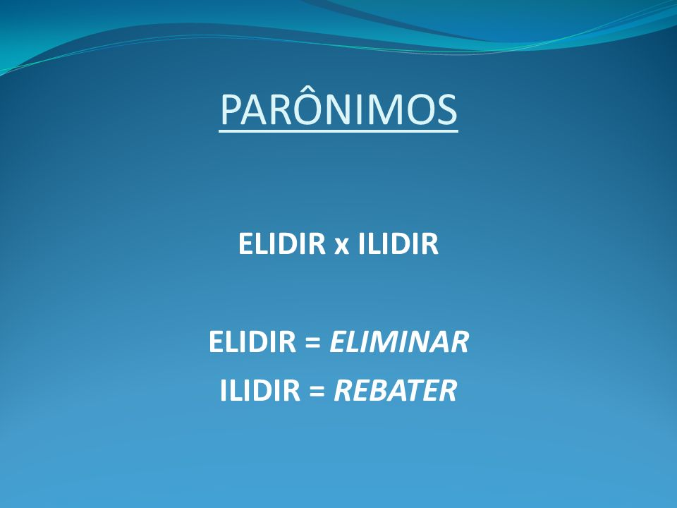 PARÔNIMOS ELIDIR x ILIDIR ELIDIR = ELIMINAR ILIDIR = REBATER