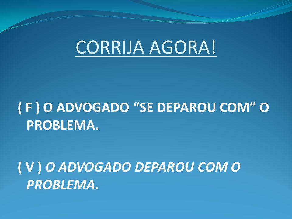 CORRIJA AGORA! ( F ) O ADVOGADO SE DEPAROU COM O PROBLEMA.
