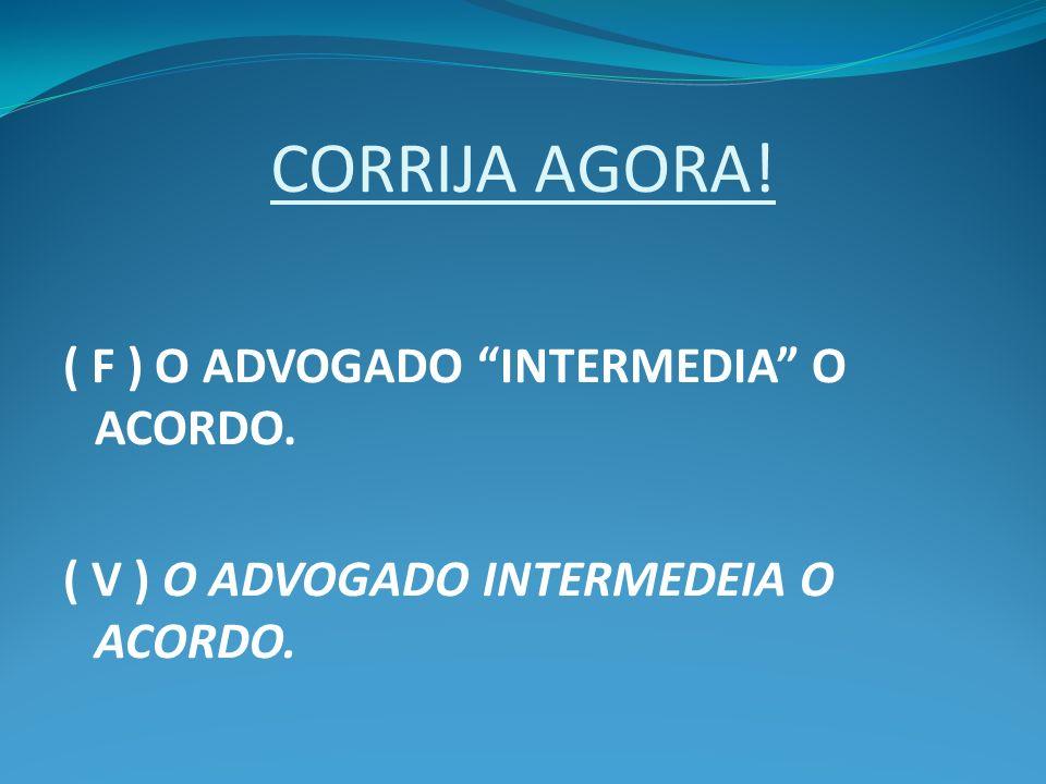 CORRIJA AGORA! ( F ) O ADVOGADO INTERMEDIA O ACORDO.