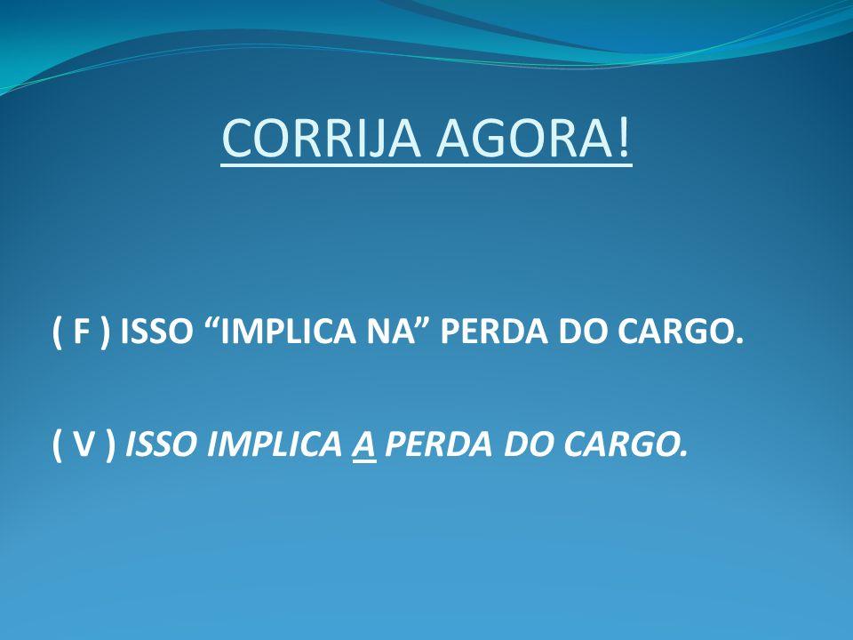 CORRIJA AGORA! ( F ) ISSO IMPLICA NA PERDA DO CARGO.