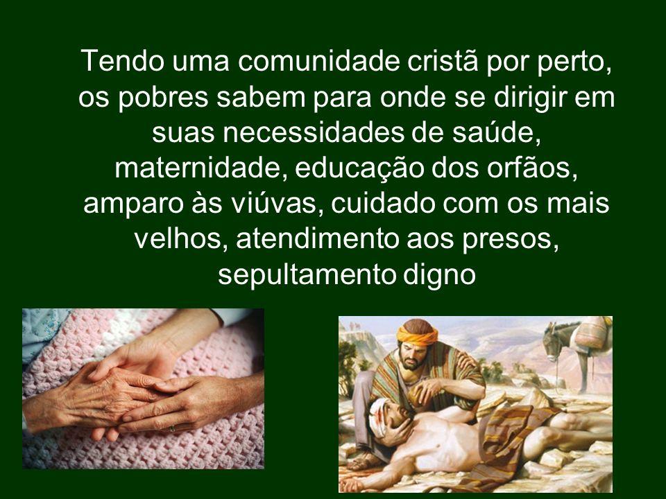 Tendo uma comunidade cristã por perto, os pobres sabem para onde se dirigir em suas necessidades de saúde, maternidade, educação dos orfãos, amparo às viúvas, cuidado com os mais velhos, atendimento aos presos, sepultamento digno