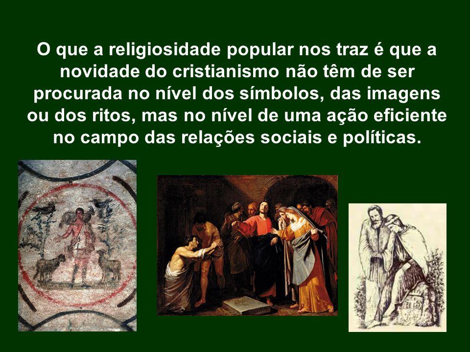 O que a religiosidade popular nos traz é que a novidade do cristianismo não têm de ser procurada no nível dos símbolos, das imagens ou dos ritos, mas no nível de uma ação eficiente no campo das relações sociais e políticas.