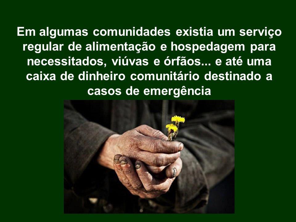 Em algumas comunidades existia um serviço regular de alimentação e hospedagem para necessitados, viúvas e órfãos...