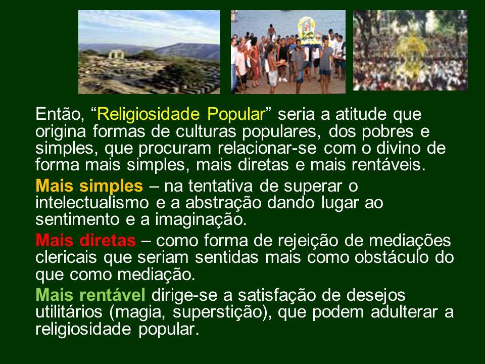 Então, Religiosidade Popular seria a atitude que origina formas de culturas populares, dos pobres e simples, que procuram relacionar-se com o divino de forma mais simples, mais diretas e mais rentáveis.