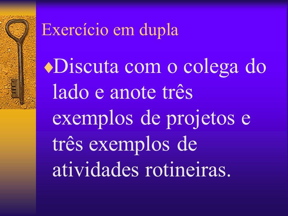 Exercício em duplaDiscuta com o colega do lado e anote três exemplos de projetos e três exemplos de atividades rotineiras.