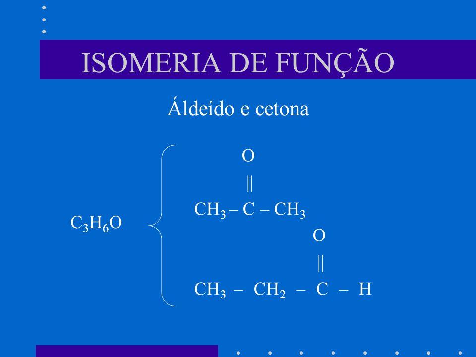 ISOMERIA DE FUNÇÃO Áldeído e cetona O || CH3 – C – CH3