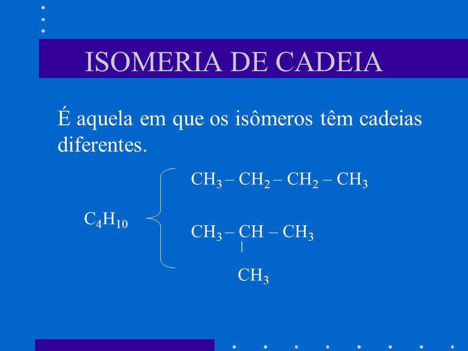 ISOMERIA DE CADEIA É aquela em que os isômeros têm cadeias diferentes.
