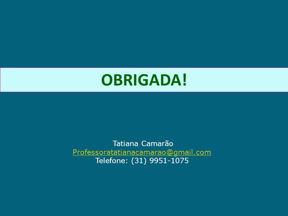 OBRIGADA! Tatiana Camarão Professoratatianacamarao@gmail.com