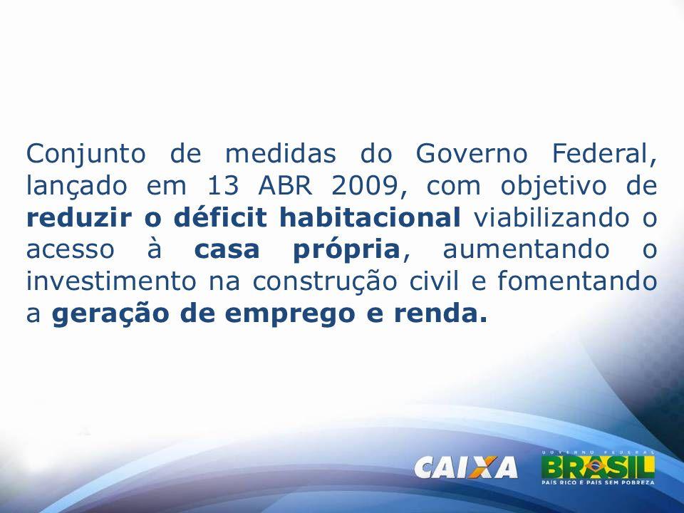 Conjunto de medidas do Governo Federal, lançado em 13 ABR 2009, com objetivo de reduzir o déficit habitacional viabilizando o acesso à casa própria, aumentando o investimento na construção civil e fomentando a geração de emprego e renda.