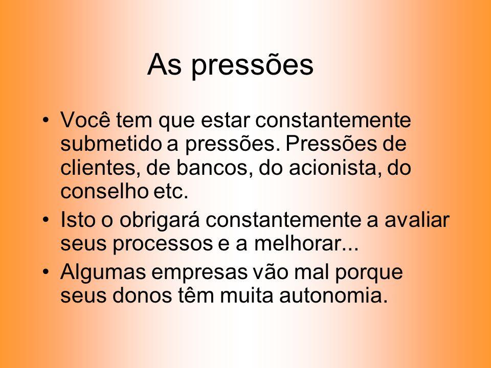 As pressões Você tem que estar constantemente submetido a pressões. Pressões de clientes, de bancos, do acionista, do conselho etc.