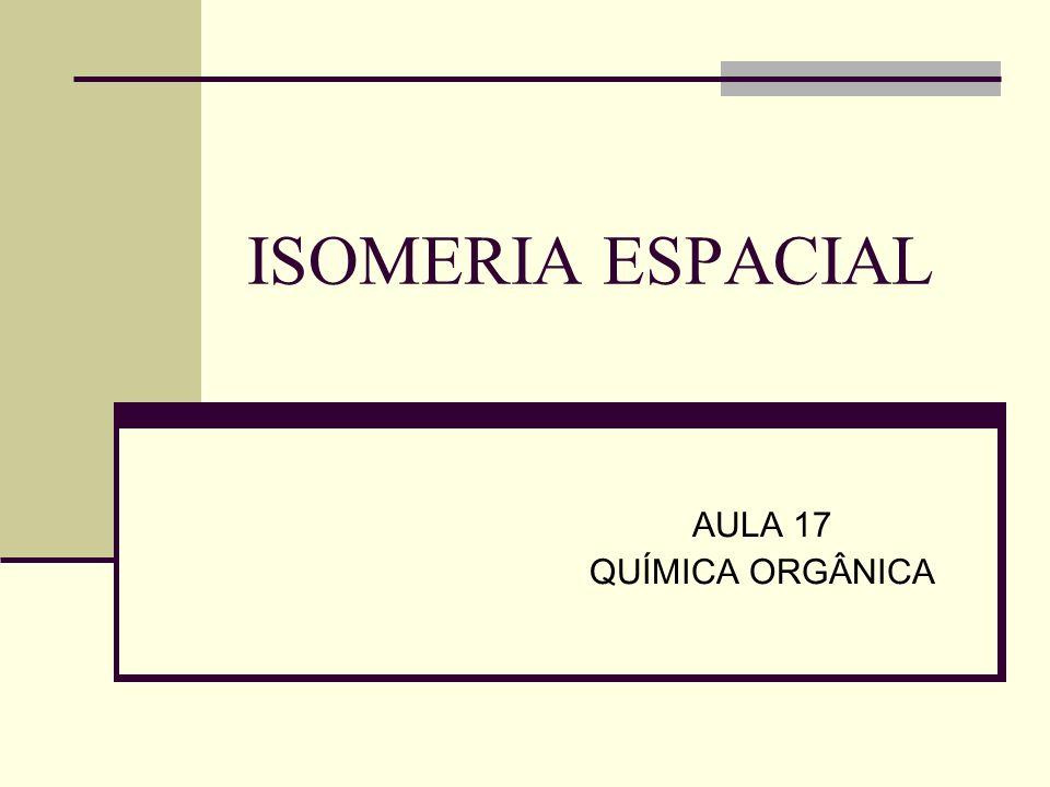 ISOMERIA ESPACIAL AULA 17 QUÍMICA ORGÂNICA
