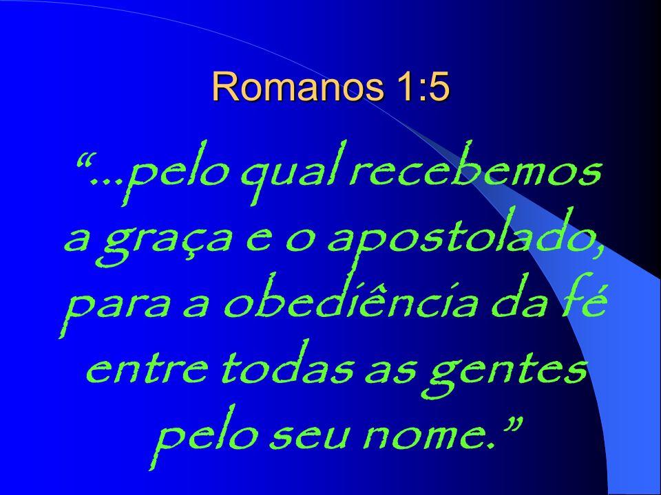 Romanos 1:5 ...pelo qual recebemos a graça e o apostolado, para a obediência da fé entre todas as gentes pelo seu nome.
