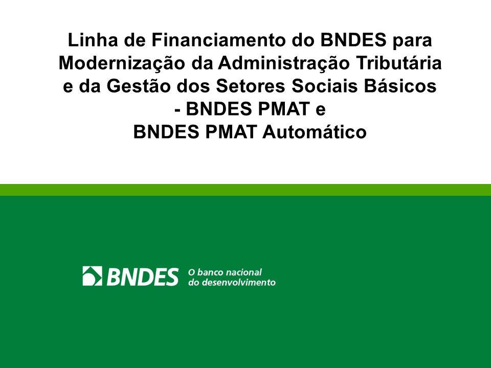 Linha de Financiamento do BNDES para Modernização da Administração Tributária e da Gestão dos Setores Sociais Básicos - BNDES PMAT e BNDES PMAT Automático