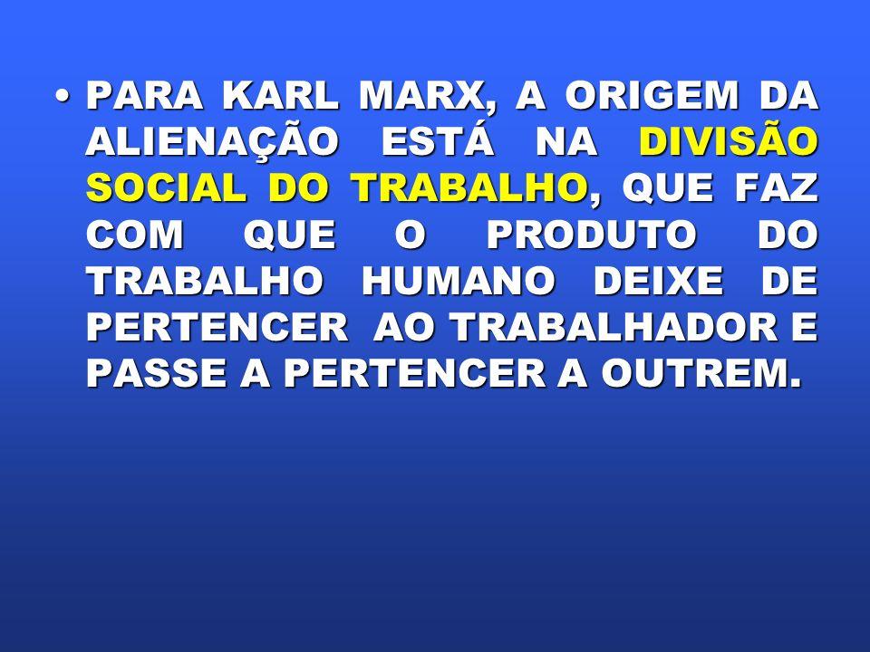 PARA KARL MARX, A ORIGEM DA ALIENAÇÃO ESTÁ NA DIVISÃO SOCIAL DO TRABALHO, QUE FAZ COM QUE O PRODUTO DO TRABALHO HUMANO DEIXE DE PERTENCER AO TRABALHADOR E PASSE A PERTENCER A OUTREM.