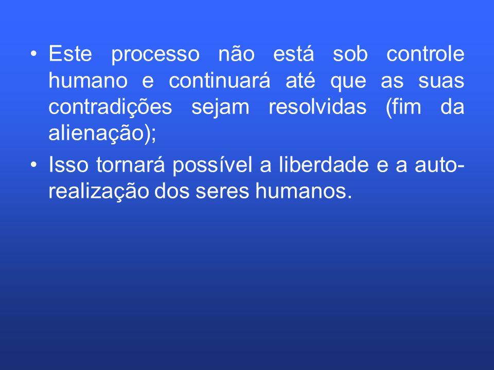 Este processo não está sob controle humano e continuará até que as suas contradições sejam resolvidas (fim da alienação);