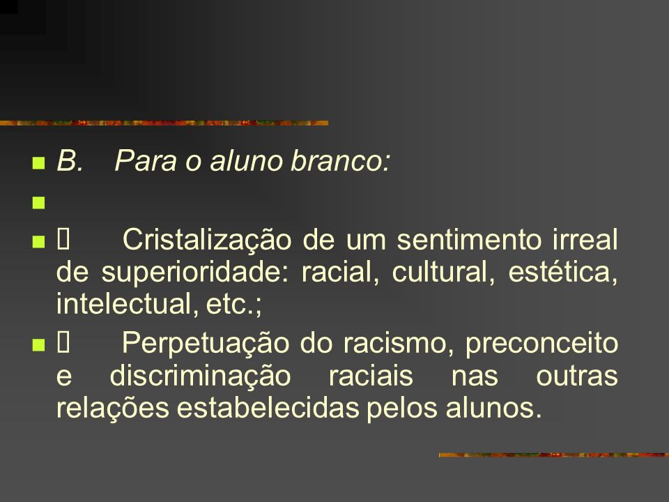 B. Para o aluno branco: Ø Cristalização de um sentimento irreal de superioridade: racial, cultural, estética, intelectual, etc.;