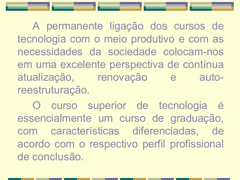A permanente ligação dos cursos de tecnologia com o meio produtivo e com as necessidades da sociedade colocam-nos em uma excelente perspectiva de contínua atualização, renovação e auto-reestruturação.
