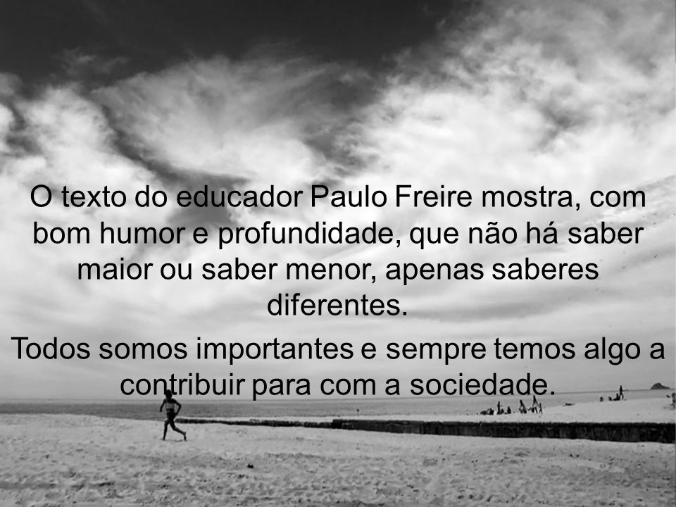 O texto do educador Paulo Freire mostra, com bom humor e profundidade, que não há saber maior ou saber menor, apenas saberes diferentes.