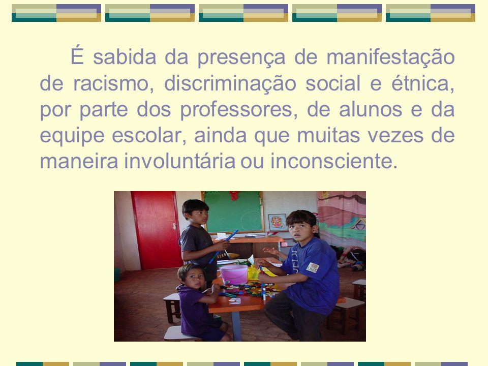 É sabida da presença de manifestação de racismo, discriminação social e étnica, por parte dos professores, de alunos e da equipe escolar, ainda que muitas vezes de maneira involuntária ou inconsciente.