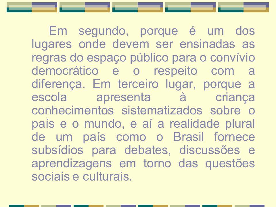 Em segundo, porque é um dos lugares onde devem ser ensinadas as regras do espaço público para o convívio democrático e o respeito com a diferença.