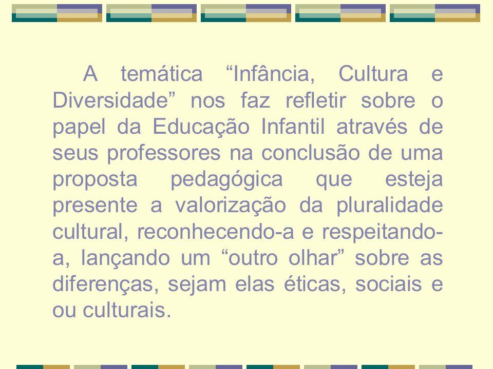 A temática Infância, Cultura e Diversidade nos faz refletir sobre o papel da Educação Infantil através de seus professores na conclusão de uma proposta pedagógica que esteja presente a valorização da pluralidade cultural, reconhecendo-a e respeitando-a, lançando um outro olhar sobre as diferenças, sejam elas éticas, sociais e ou culturais.
