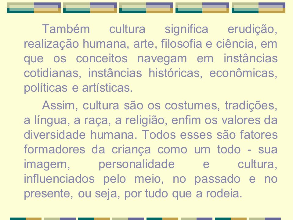 Também cultura significa erudição, realização humana, arte, filosofia e ciência, em que os conceitos navegam em instâncias cotidianas, instâncias históricas, econômicas, políticas e artísticas.