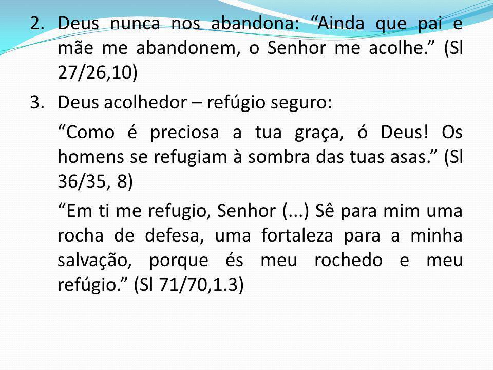 2. Deus nunca nos abandona: Ainda que pai e mãe me abandonem, o Senhor me acolhe. (Sl 27/26,10)