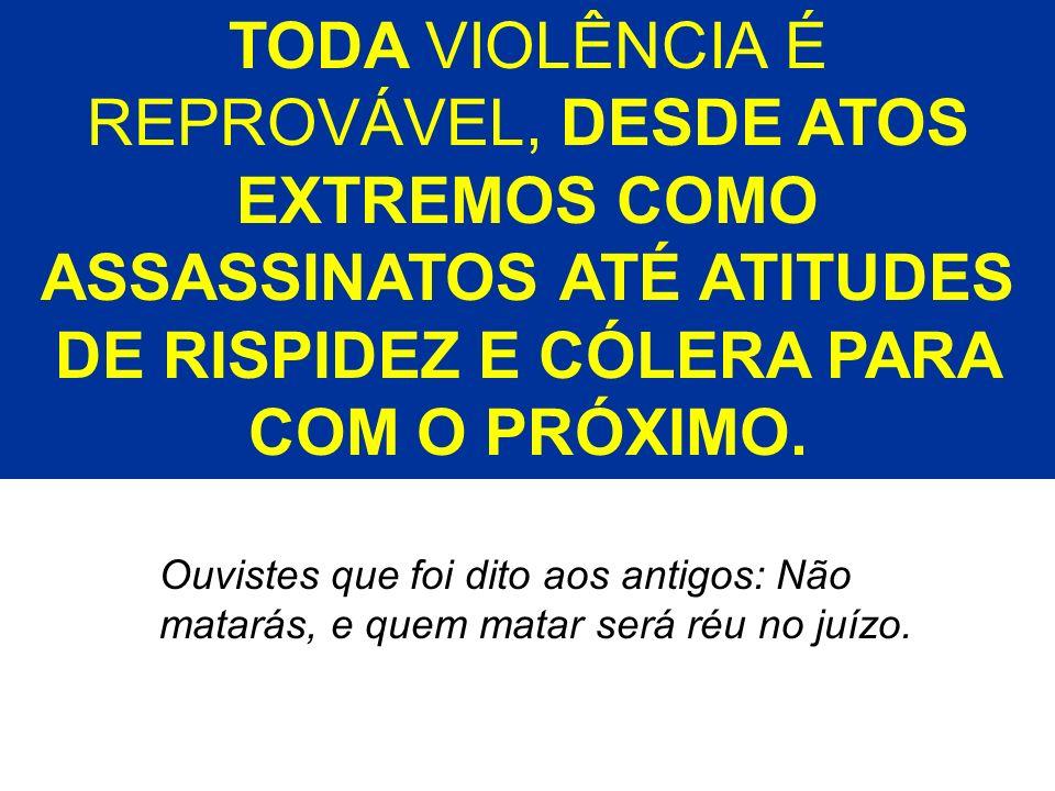TODA VIOLÊNCIA É REPROVÁVEL, DESDE ATOS EXTREMOS COMO ASSASSINATOS ATÉ ATITUDES DE RISPIDEZ E CÓLERA PARA COM O PRÓXIMO.