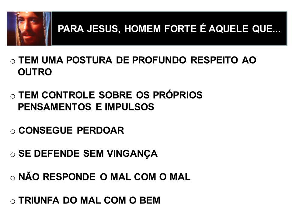 PARA JESUS, HOMEM FORTE É AQUELE QUE...