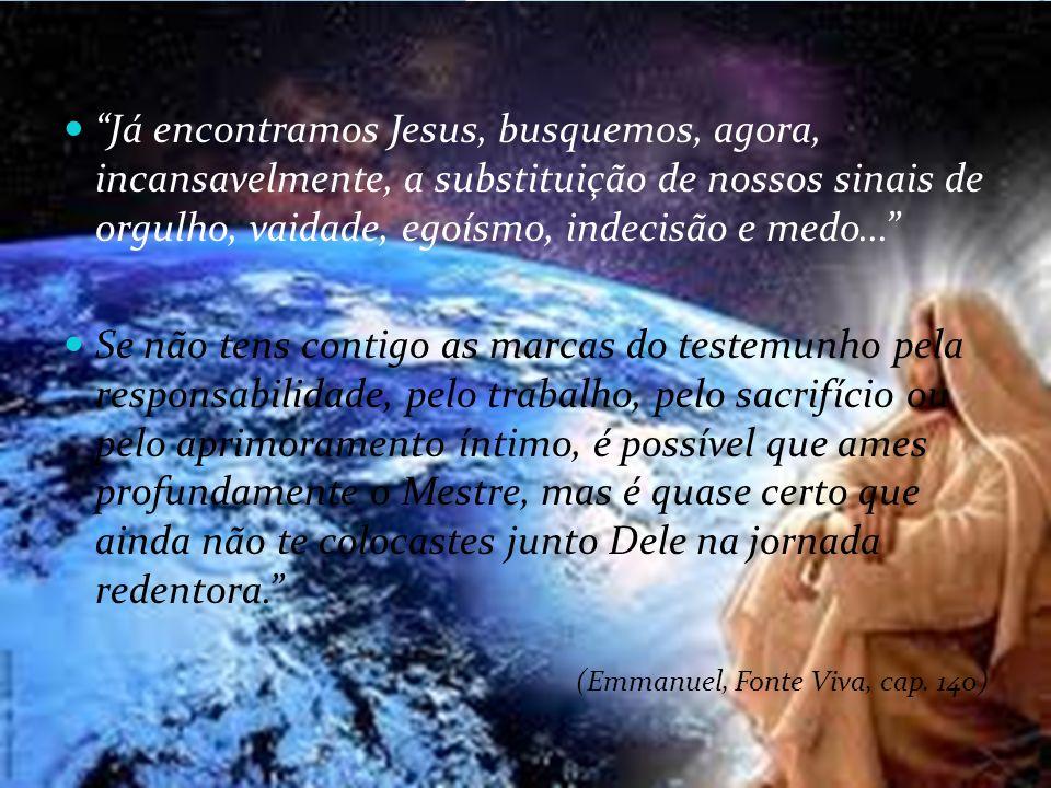 Já encontramos Jesus, busquemos, agora, incansavelmente, a substituição de nossos sinais de orgulho, vaidade, egoísmo, indecisão e medo...