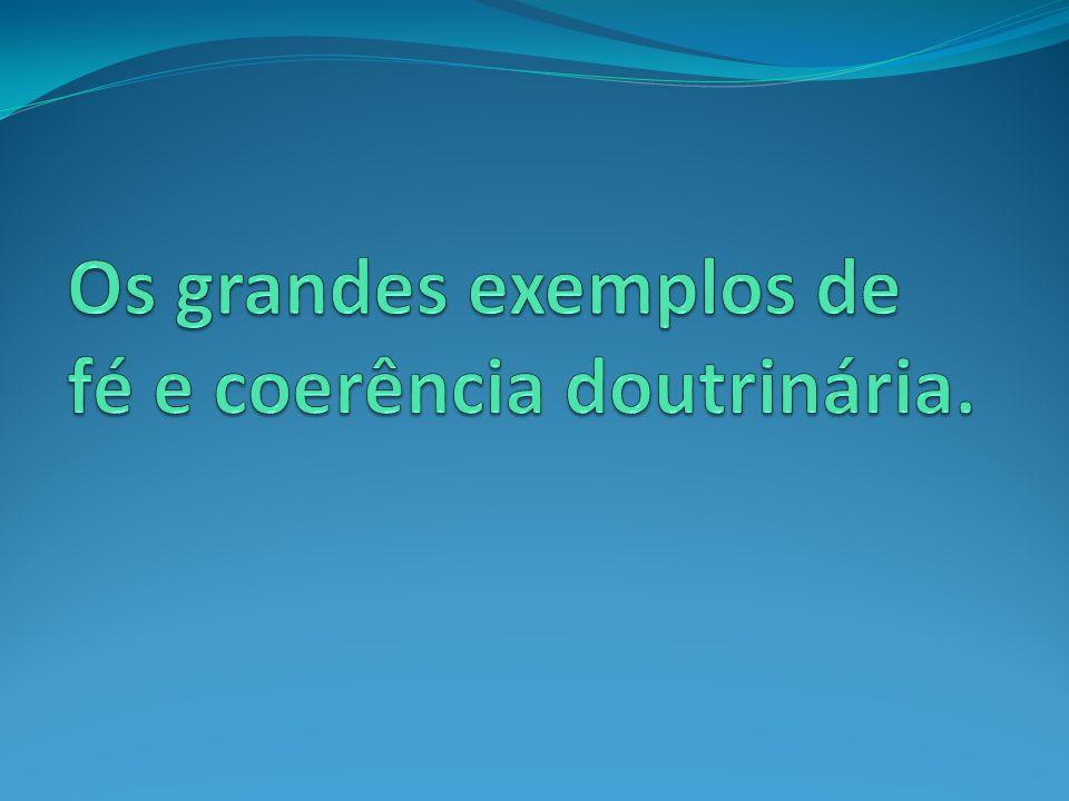 Os grandes exemplos de fé e coerência doutrinária.