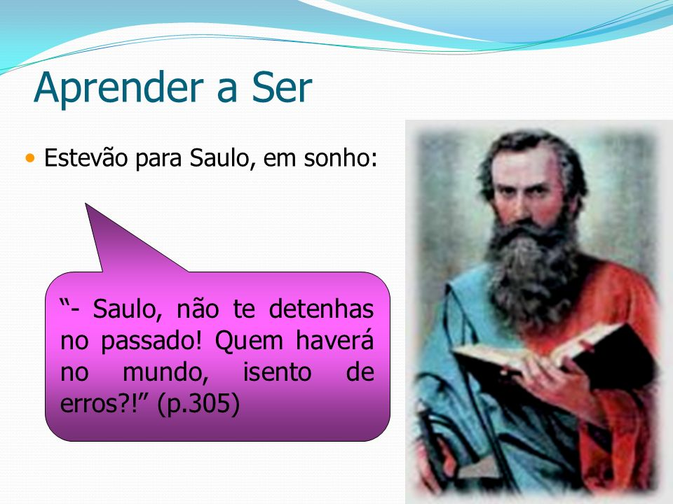 Aprender a Ser Estevão para Saulo, em sonho: - Saulo, não te detenhas no passado.