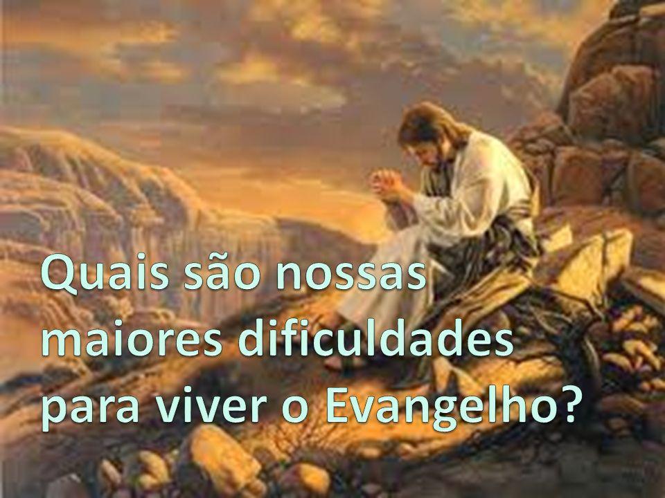 Quais são nossas maiores dificuldades para viver o Evangelho