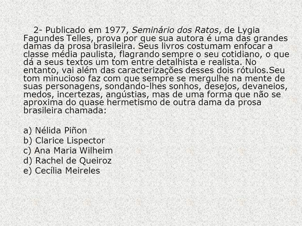 2- Publicado em 1977, Seminário dos Ratos, de Lygia Fagundes Telles, prova por que sua autora é uma das grandes damas da prosa brasileira. Seus livros costumam enfocar a classe média paulista, flagrando sempre o seu cotidiano, o que dá a seus textos um tom entre detalhista e realista. No entanto, vai além das caracterizações desses dois rótulos.Seu tom minucioso faz com que sempre se mergulhe na mente de suas personagens, sondando-lhes sonhos, desejos, devaneios, medos, incertezas, angústias, mas de uma forma que não se aproxima do quase hermetismo de outra dama da prosa brasileira chamada: