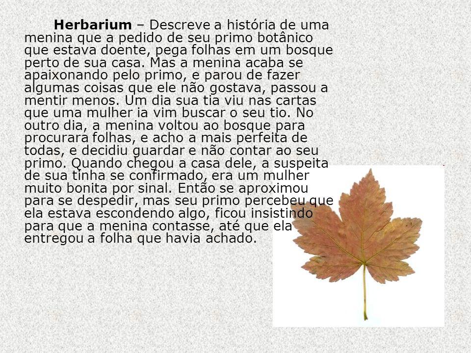 Herbarium – Descreve a história de uma menina que a pedido de seu primo botânico que estava doente, pega folhas em um bosque perto de sua casa.