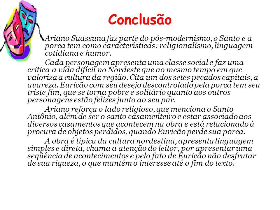 Conclusão Ariano Suassuna faz parte do pós-modernismo, o Santo e a porca tem como características: religionalismo, linguagem cotidiana e humor.