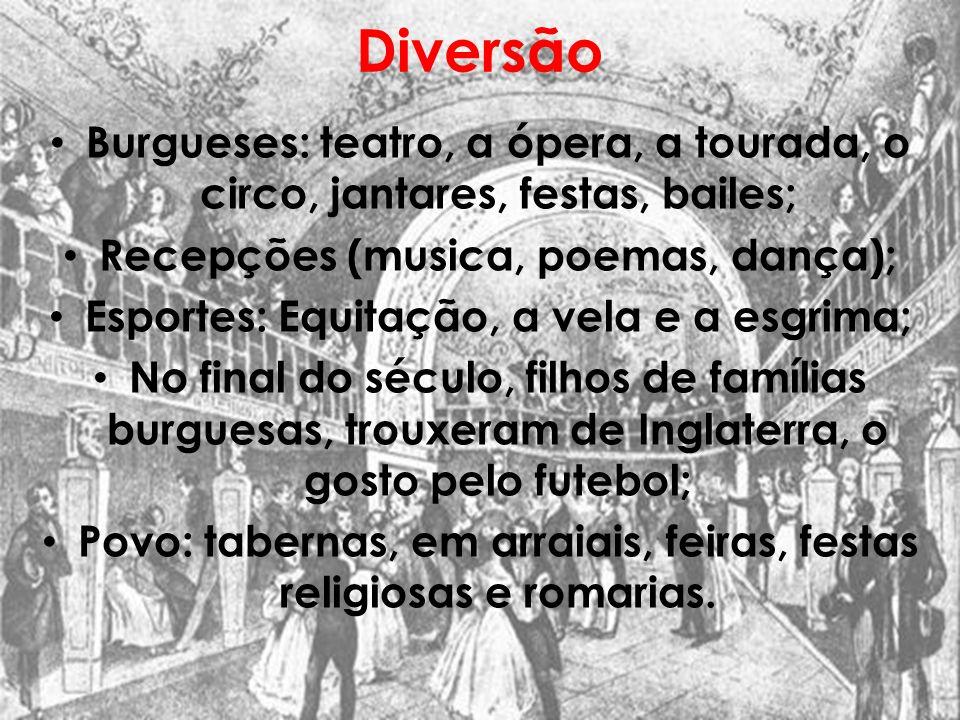 Diversão Burgueses: teatro, a ópera, a tourada, o circo, jantares, festas, bailes; Recepções (musica, poemas, dança);