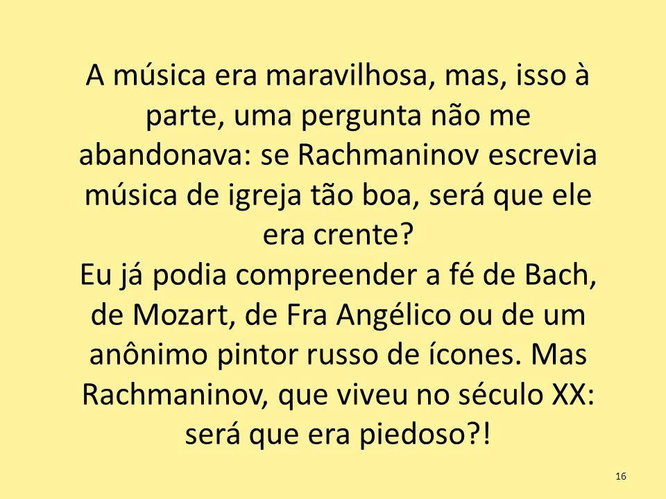 A música era maravilhosa, mas, isso à parte, uma pergunta não me abandonava: se Rachmaninov escrevia música de igreja tão boa, será que ele era crente