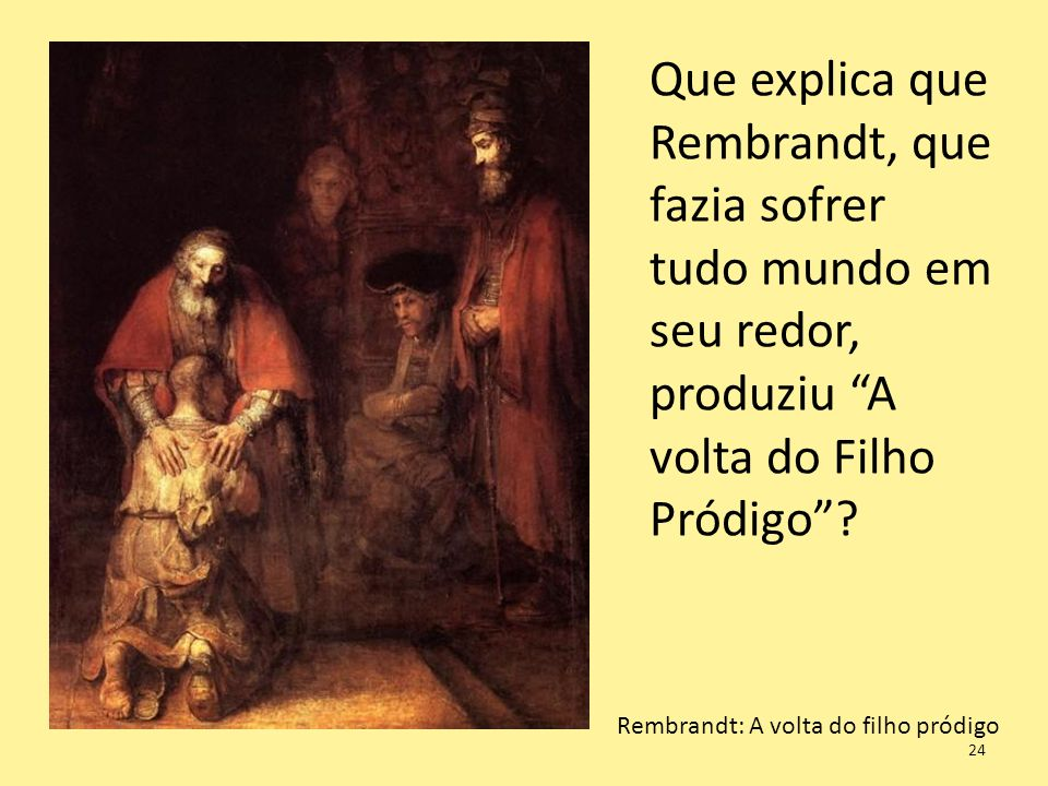 Que explica que Rembrandt, que fazia sofrer tudo mundo em seu redor, produziu A volta do Filho Pródigo