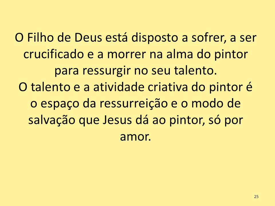 O Filho de Deus está disposto a sofrer, a ser crucificado e a morrer na alma do pintor para ressurgir no seu talento.