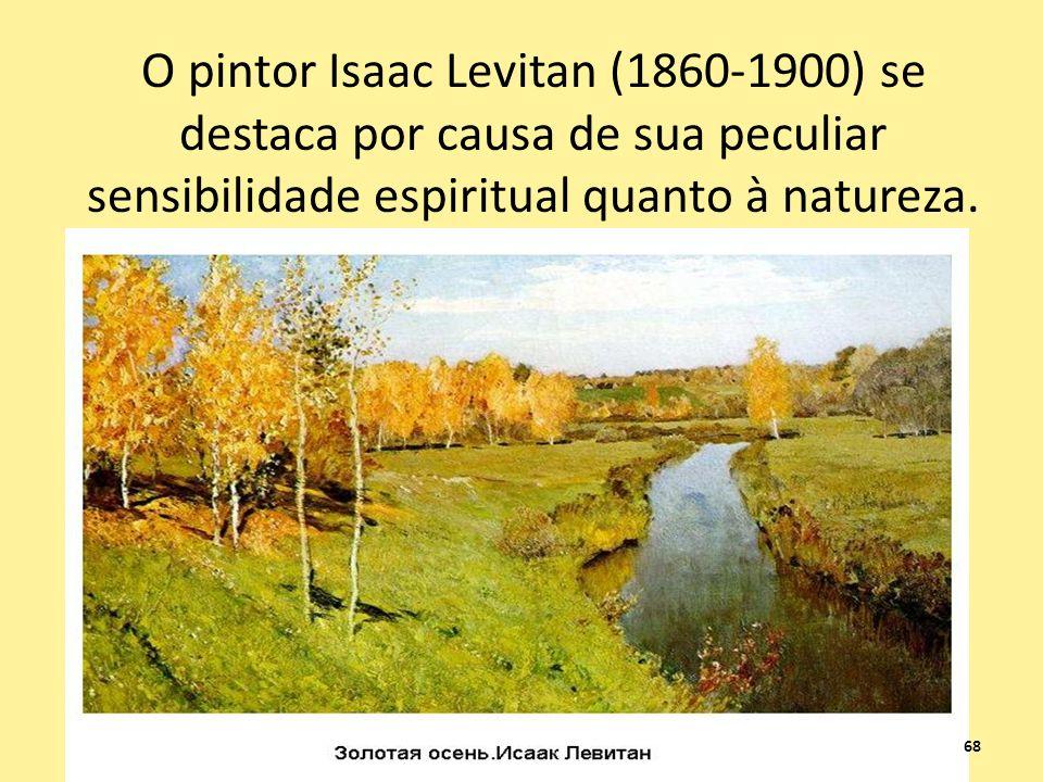 O pintor Isaac Levitan (1860-1900) se destaca por causa de sua peculiar sensibilidade espiritual quanto à natureza.