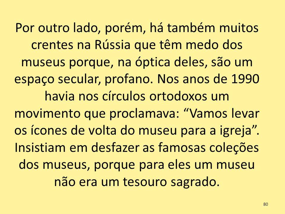 Por outro lado, porém, há também muitos crentes na Rússia que têm medo dos museus porque, na óptica deles, são um espaço secular, profano.