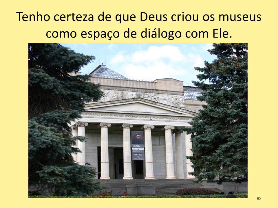 Tenho certeza de que Deus criou os museus como espaço de diálogo com Ele.