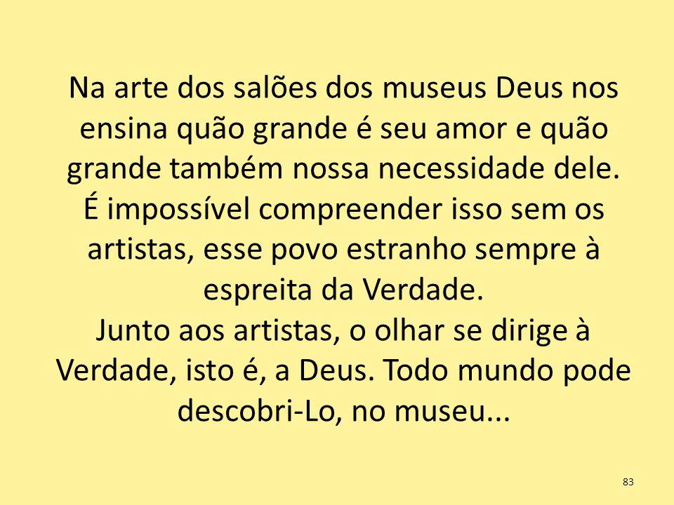 Na arte dos salões dos museus Deus nos ensina quão grande é seu amor e quão grande também nossa necessidade dele.