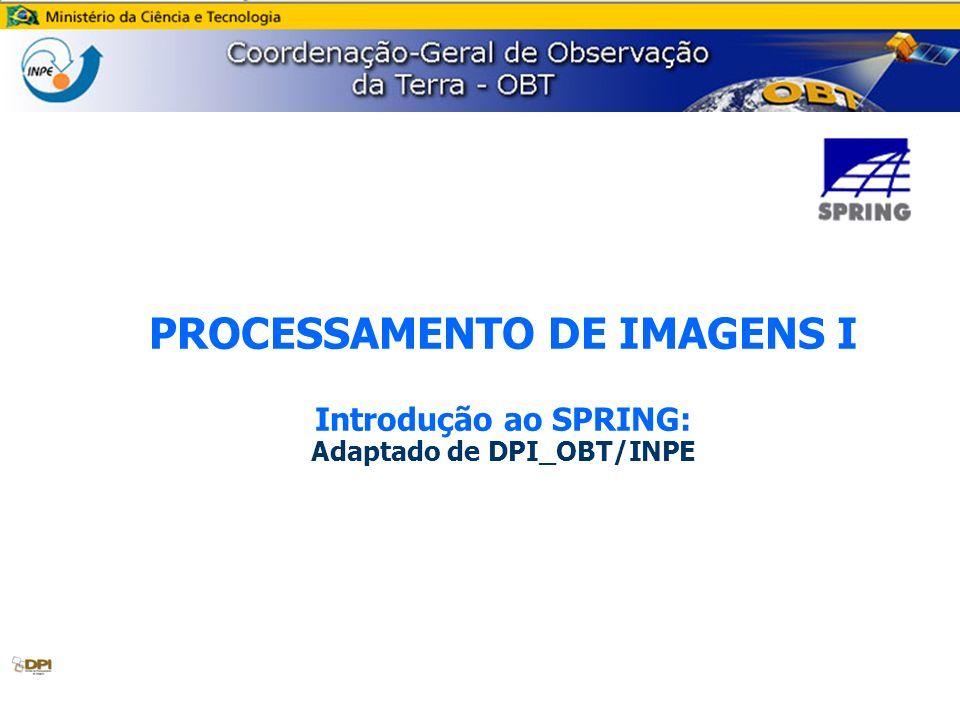 PROCESSAMENTO DE IMAGENS I Introdução ao SPRING: Adaptado de DPI_OBT/INPE